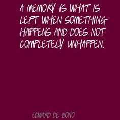 Edward de Bono A memory is what is left when something Quote