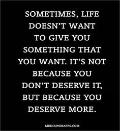 Sometimes, life doesn't want to give you something that you want. It's not because you don't deserve it, but because you deserve more.