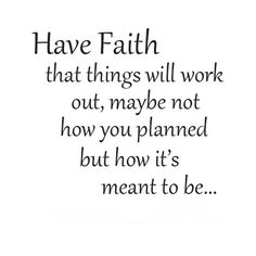 Have faith that things will work out, maybe not how you planned but how it's meant to be...