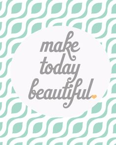 free printable: make today beautiful