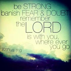 Be strong. Banish fear and doubt. Remember the Lord is with you wherever you go.