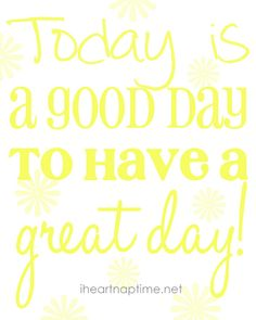 Today is a good day to have a great day!!!!  YES IT IS!!!  :)