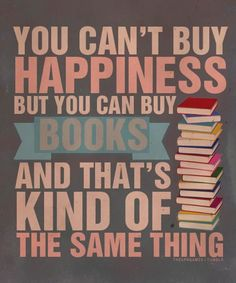 """""""You can't buy happiness, but you can buy books and that's kind of the same thing."""""""