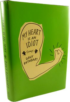 My Heart is an Idiot: Essays by Davy Rothbart. Pretty good book. Some of the stories kind of just ended... but overall I liked the book. The author's heart is an idiot, which kind of makes him act like an idiot at times, but it's pretty funny.