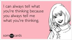 I can always tell what you're thinking because you always tell me what you're thinking. #ecards