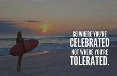Go where you're celebrated not where you're tolerated | Inspirational Quotes