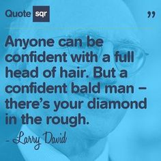 Anyone can be confident with a full head of hair. But a confident bald man – there's your diamond in the rough. - Larry David #quotesqr #quotes #beautyquotes
