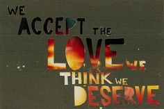 we accept the love we think we deserve. -The Perks of Being a Wallflower.