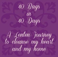 40 Bags in 40 Days. A Lenten journey to cleanse my heart and my home.
