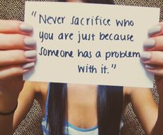 """Never sacrifice who you are just because someone has a problem with it""."