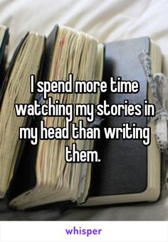 I spend more time watching my stories in my head than writing them.