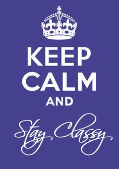 Stay Classy remember this, inspir, keepcalm, keep calm, motto, calm quot, stay classi, thing, live