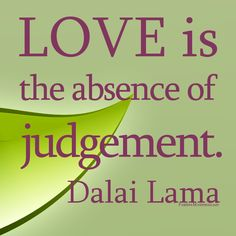 Love is the absence of judgement-Dalai Lama