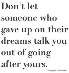 Don't let someone talk you out of your intentions or let every day life get in the way. Stick to your dreams no matter what...