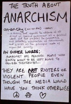 A theory that regards the absence of all direct or coercive government as a political ideal and that proposes the cooperative and voluntary association of individuals and groups as the principal made of organised society. In other words: Anarchists are peaceful people who simply want to be left alone to govern themselves...  They are not rioters or violent people even though the media would have you think otherwise.