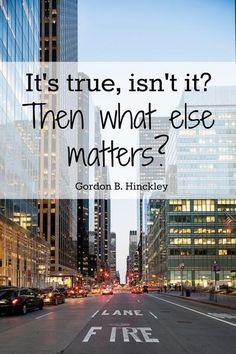 """It's true isn't it? Then what else matters?"" President Gordon B. Hinckley | DeseretNews.com"