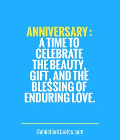 DandelionQuotes.com ►► Anniversary : A time to celebrate the beauty, gift, and the blessing of enduring love.