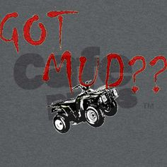 New Atv Quad Got Mud? T-Shirt on CafePress.com