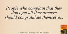 People who complain that they don't get all they deserve should congratulate themselves. farmers, deserv, almanac philosofact, complain, farmer almanac, people, congratul themselv
