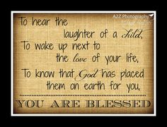 To hear the laughter of a child To wake up next to the love of your life, To know that God has placed them on earth for you, You are blessed