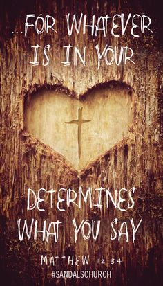 For whatever is in your heart determines what you say. Matthew 12:34