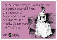 Jane Austen prayer... Though I wouldn't mind Edward Ferrars or Frederick Wentworth if Darcy isn't granted haha! Or if I can't have an Austen man, I wouldn't mind Mr. Thornton ;)