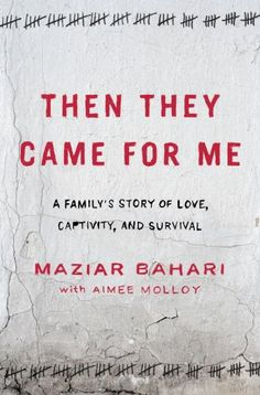then they came for me: a family's story of love, captivity, and survival • maziar bahari with aimee molloy
