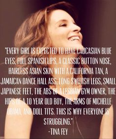 """Tina Fey quote. """"Every girl is expected to have caucasian blue eyes, a classic button nose, hairless Asian skin, with a California tan, a Jamaican dance hall ass, long Swedish legs, tiny Japanese feet, the abs of a lesbian gym owner , the hips of a 10 year old boy, the arms of Michelle Obama, & doll tits, this is why everyone is struggling."""""""