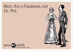 Bitch, this is Facebook, not Dr. Phil.