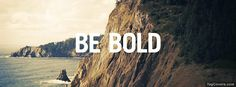 Always be bold.