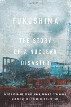 Fukushima: The Story of a Nuclear Disaster by David Lochbaum   Walter Library   Sci/Eng Books (Level F)   TK1365.J3 L63 2014