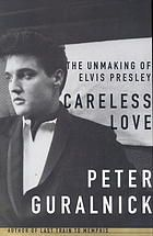 Careless love : the unmaking of Elvis Presley by Peter Guralnick