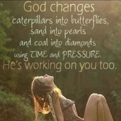 God changes caterpillars into butterflies, sand into pearls and coal into diamonds using time and pressure. He's working on you too. <3