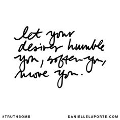 Let your desires humble you, soften you, move you. Subscribe: DanielleLaPorte.com #Truthbomb #Words #Quotes