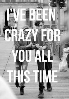 I've been crazy for you all this time...