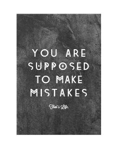 you are supposed to make mistakes, that's life