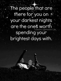 the people that are there for you on your darkest nights are the ones worth spending your brightest days with