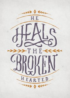 He heals the broken hearted. -Psalm 147:3