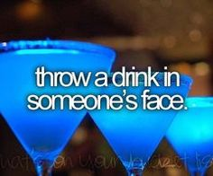 ... I'll throw a drink at someone! Only someone who deserves it!