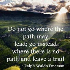Do not go where the path may lead; go instead where there is no path and leave a trail. -Ralph Waldo Emerson