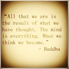All that we are is the result of what we have thought. The mind is everything. What we think we become.