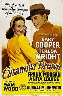 Casanova Brown is a 1944 American romantic comedy film directed by Sam Wood, and starring Gary Cooper, Teresa Wright, and Frank Morgan. Written by Thomas Mitchell (the actor), Floyd Dell, and Nunnally Johnson, the film was nominated for three Academy Awards: for Best Score (Arthur Lange), Best Sound, Recording (Thomas T. Moulton) and Best Art Direction (Perry Ferguson, Julia Heron).