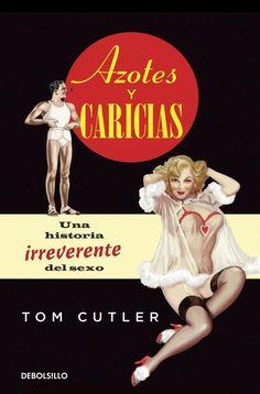 AZOTES Y CARICIAS. Una historia irreverente del sexo