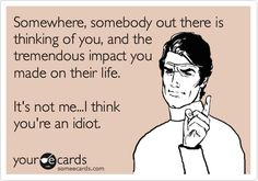 idiot ecard, truth hurts, youre an idiot quote, you're an idiot, idiot people, bahaha, your an idiot, true stories, funny people
