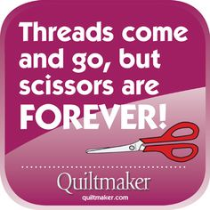 Threads come and go, but scissors are forever! Free Quilty Quotes to share from Quiltmaker.com quilti quot, quilt quot, scissor