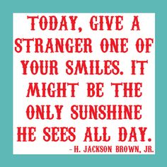 It's amazing at the reaction one gets when one smiles at someone:) Try it!