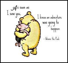 As soon as I saw you, I knew an adventure was going to happen. Winnie the Pooh :)