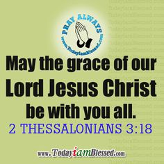 2 Thessalonians 3:18 May the grace of our Lord Jesus Christ be with you all.