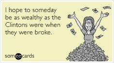 I hope to someday be as wealthy as the Clintons were when they were broke. #ecards
