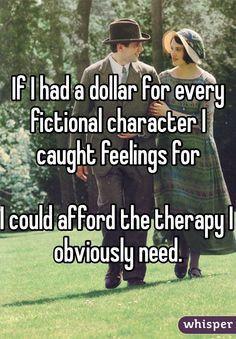 If I had a dollar for every fictional character I caught feelings for.. I could afford the therapy I obviously need.